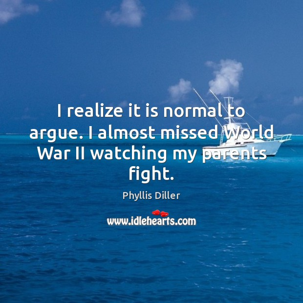 I realize it is normal to argue. I almost missed World War II watching my parents fight. Phyllis Diller Picture Quote