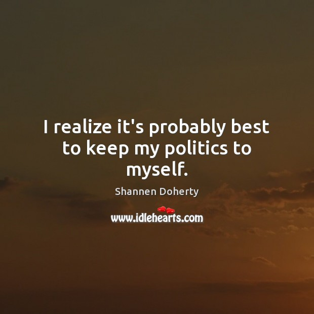 I realize it's probably best to keep my politics to myself. Shannen Doherty Picture Quote