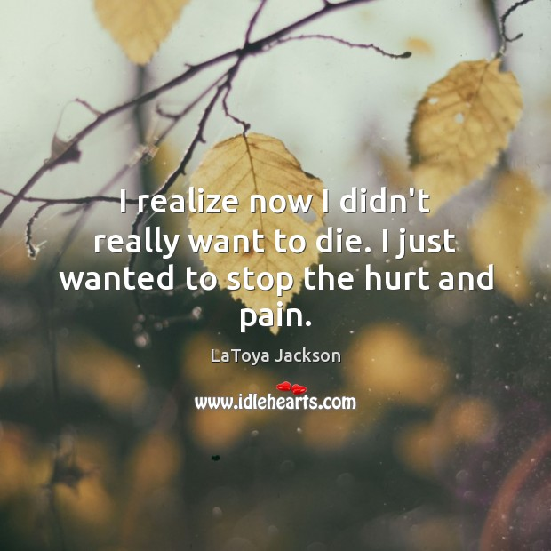 I realize now I didn't really want to die. I just wanted to stop the hurt and pain. Image