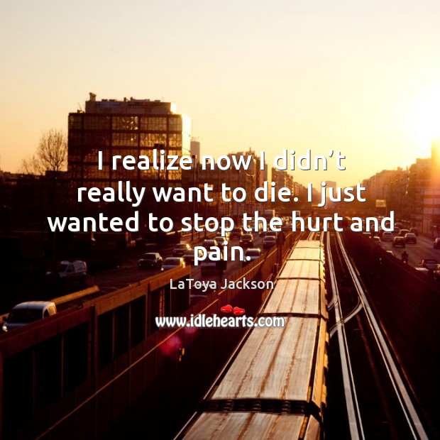 I realize now I didn't really want to die. I just wanted to stop the hurt and pain. LaToya Jackson Picture Quote