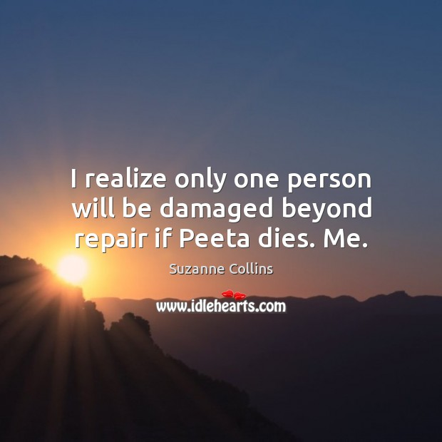 Image, I realize only one person will be damaged beyond repair if Peeta dies. Me.