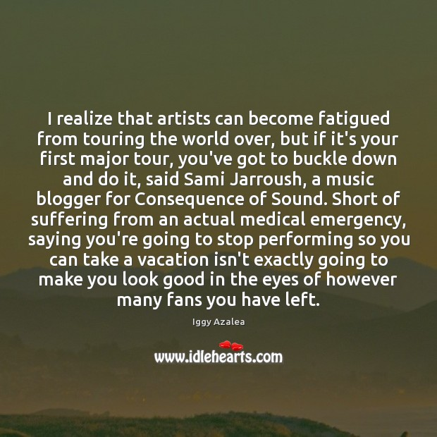 I realize that artists can become fatigued from touring the world over, Medical Quotes Image