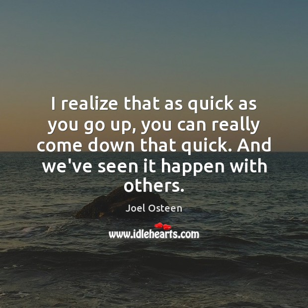I realize that as quick as you go up, you can really Joel Osteen Picture Quote