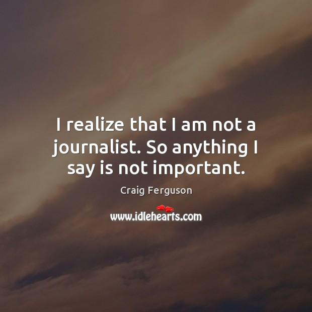 I realize that I am not a journalist. So anything I say is not important. Craig Ferguson Picture Quote