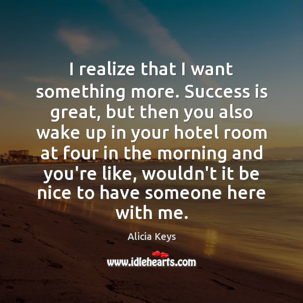 I realize that I want something more. Success is great, but then Be Nice Quotes Image