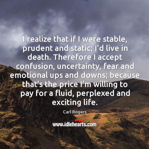 I realize that if I were stable, prudent and static; I'd live Carl Rogers Picture Quote