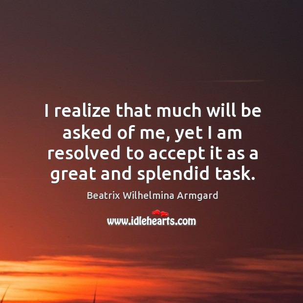 Image, I realize that much will be asked of me, yet I am resolved to accept it as a great and splendid task.