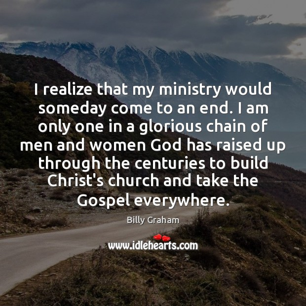 I realize that my ministry would someday come to an end. I Billy Graham Picture Quote