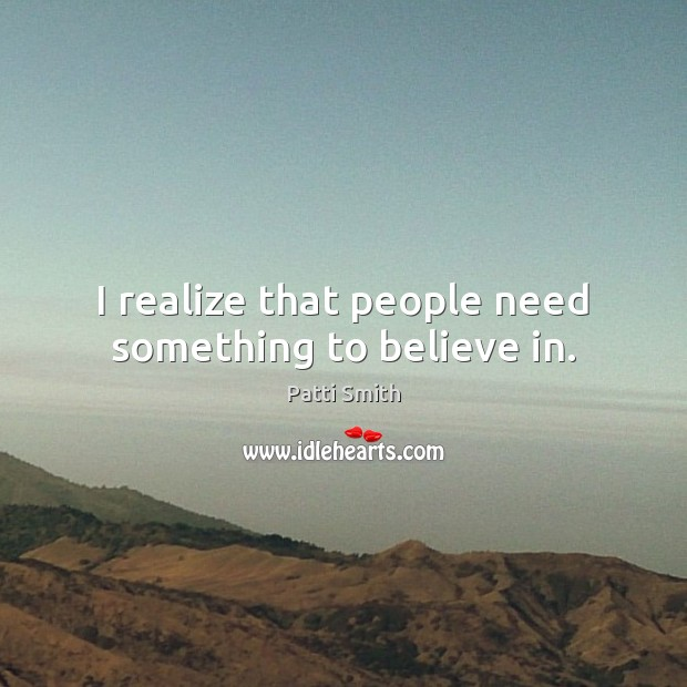 I realize that people need something to believe in. Patti Smith Picture Quote