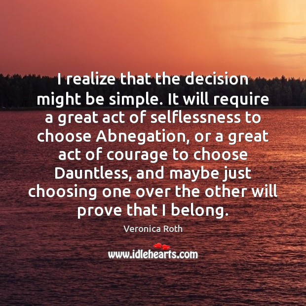 I realize that the decision might be simple. It will require a Veronica Roth Picture Quote