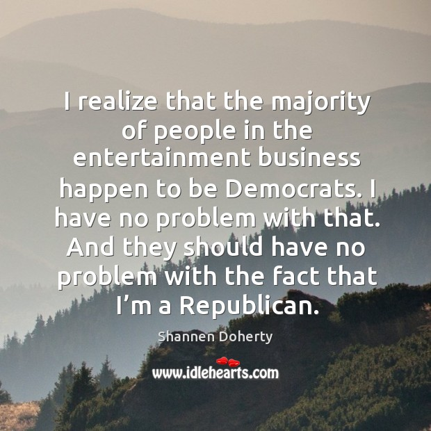I realize that the majority of people in the entertainment business happen to be democrats. Shannen Doherty Picture Quote