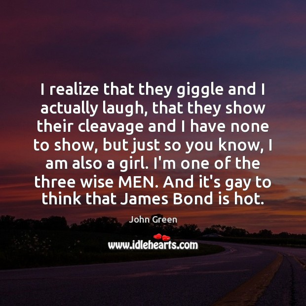 I realize that they giggle and I actually laugh, that they show John Green Picture Quote