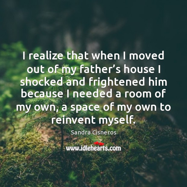I realize that when I moved out of my father's house Image