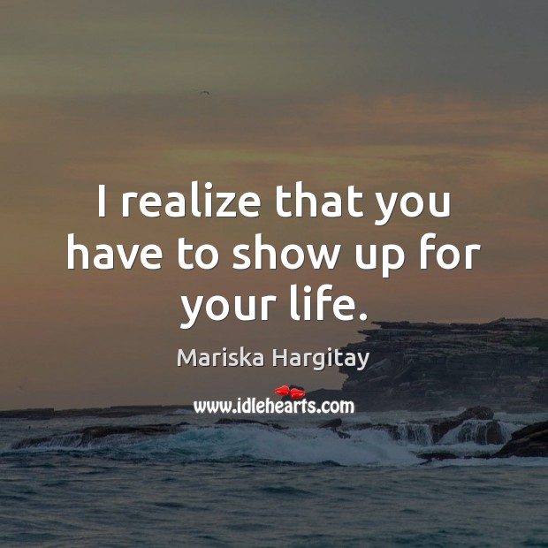 I realize that you have to show up for your life. Mariska Hargitay Picture Quote