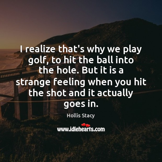 Image, I realize that's why we play golf, to hit the ball into