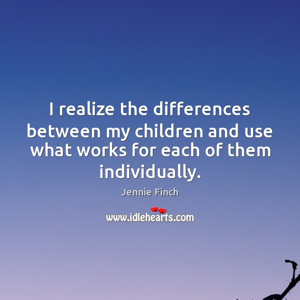 I realize the differences between my children and use what works for Jennie Finch Picture Quote