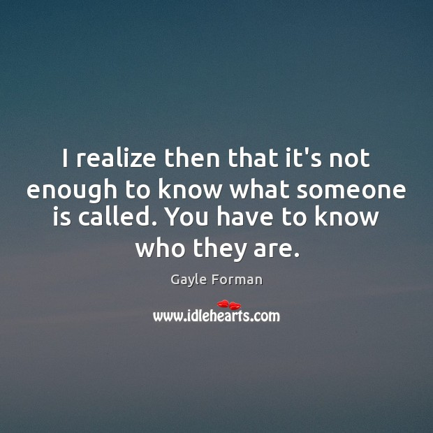 I realize then that it's not enough to know what someone is Gayle Forman Picture Quote
