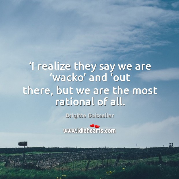 'i realize they say we are 'wacko' and 'out there, but we are the most rational of all. Image