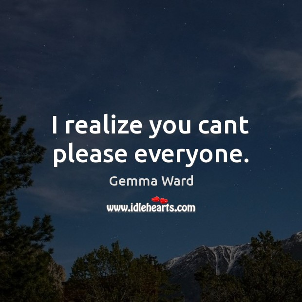 I realize you cant please everyone. Gemma Ward Picture Quote