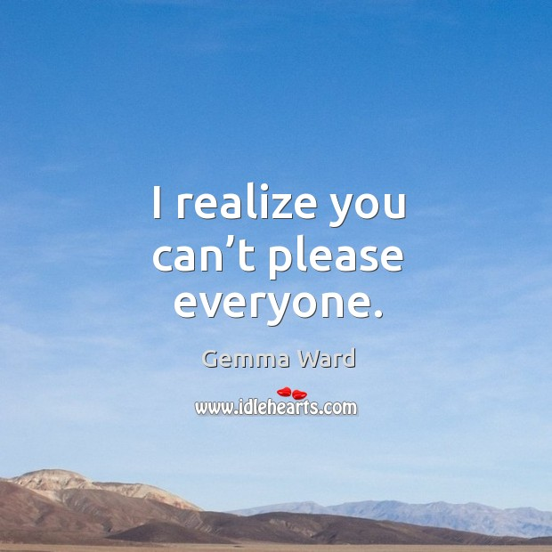 I realize you can't please everyone. Gemma Ward Picture Quote