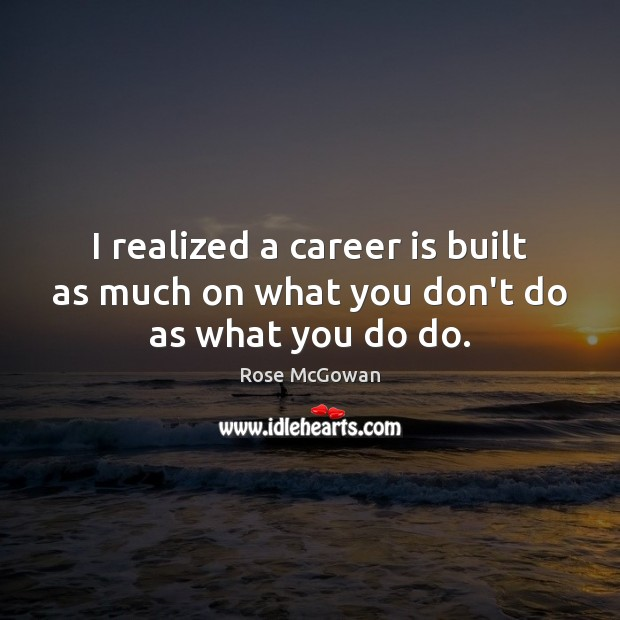 I realized a career is built as much on what you don't do as what you do do. Rose McGowan Picture Quote