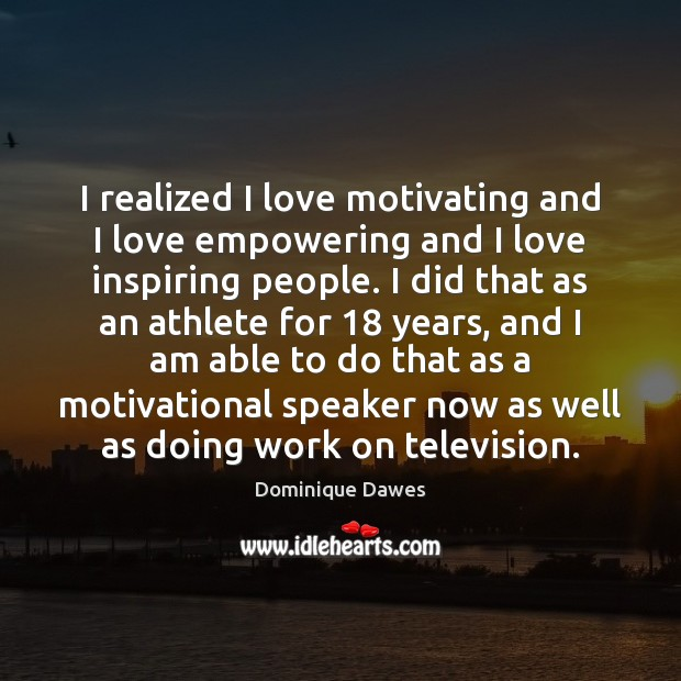 I realized I love motivating and I love empowering and I love Image