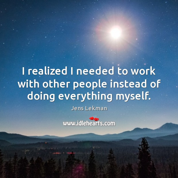 I realized I needed to work with other people instead of doing everything myself. Image