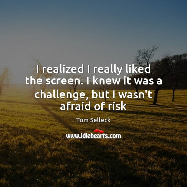 I realized I really liked the screen. I knew it was a Challenge Quotes Image