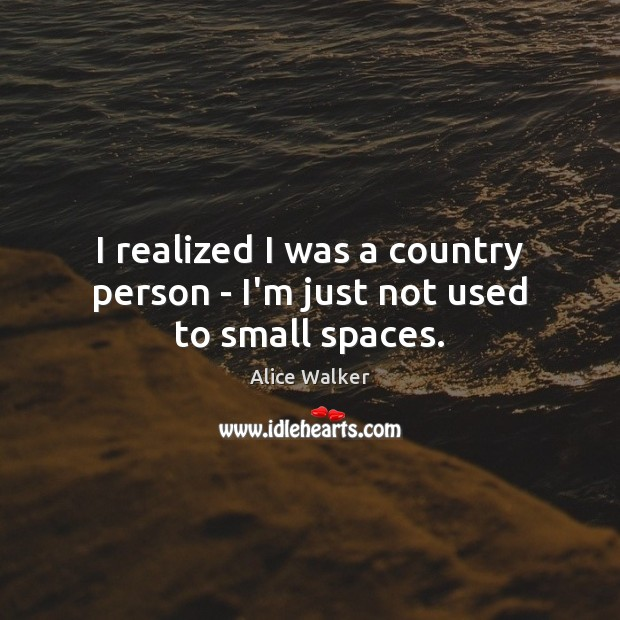 Image, I realized I was a country person – I'm just not used to small spaces.