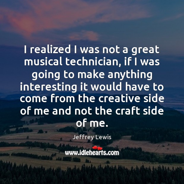 I realized I was not a great musical technician, if I was Jeffrey Lewis Picture Quote
