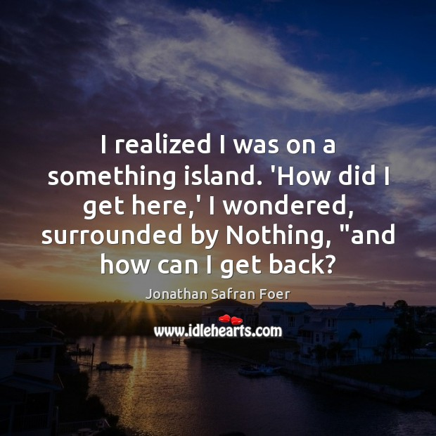 I realized I was on a something island. 'How did I get Jonathan Safran Foer Picture Quote