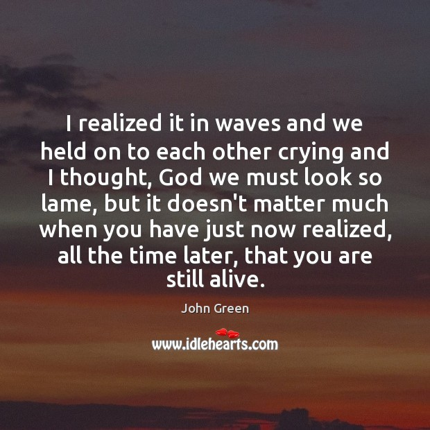 I realized it in waves and we held on to each other John Green Picture Quote