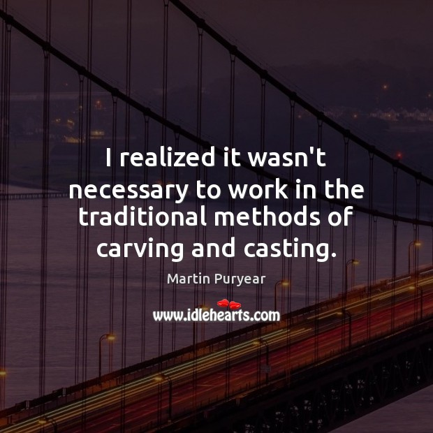 I realized it wasn't necessary to work in the traditional methods of carving and casting. Martin Puryear Picture Quote