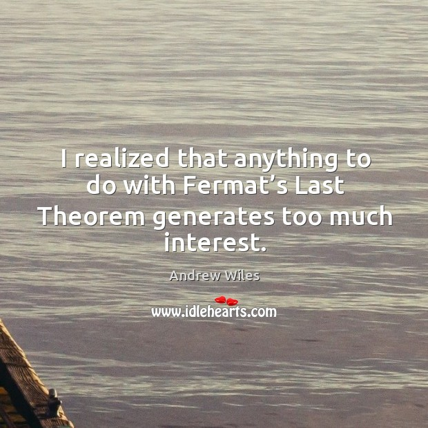 I realized that anything to do with fermat's last theorem generates too much interest. Andrew Wiles Picture Quote