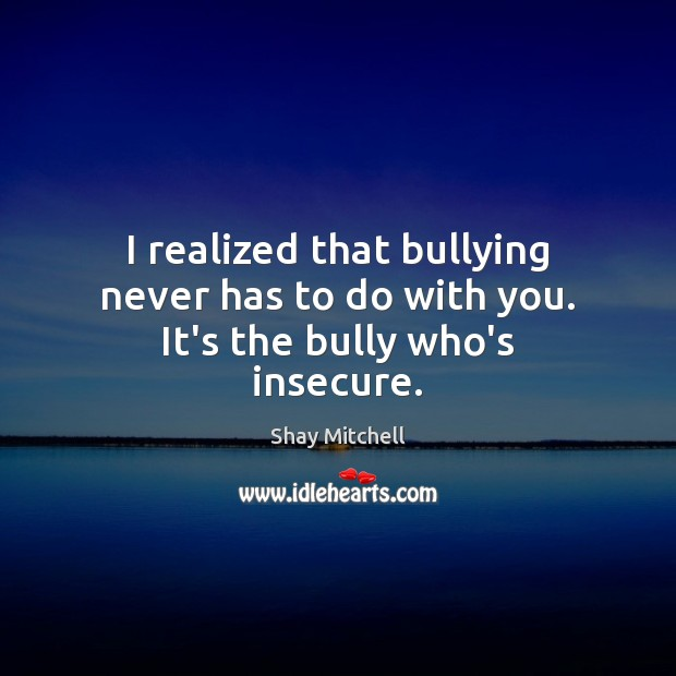 Image, I realized that bullying never has to do with you. It's the bully who's insecure.