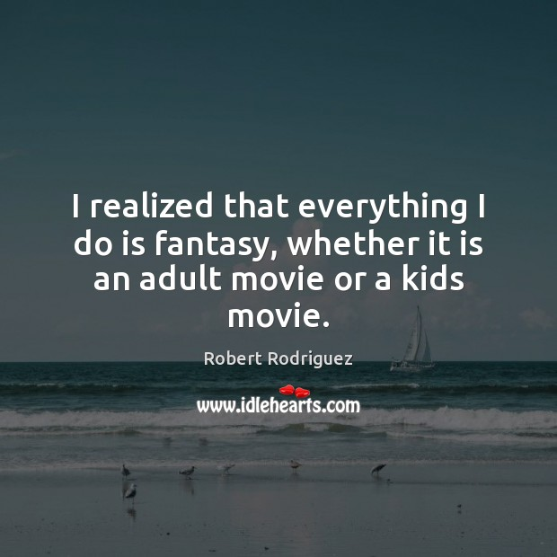 I realized that everything I do is fantasy, whether it is an adult movie or a kids movie. Robert Rodriguez Picture Quote