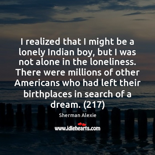 I realized that I might be a lonely Indian boy, but I Sherman Alexie Picture Quote