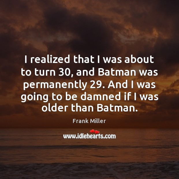 Image, I realized that I was about to turn 30, and Batman was permanently 29.