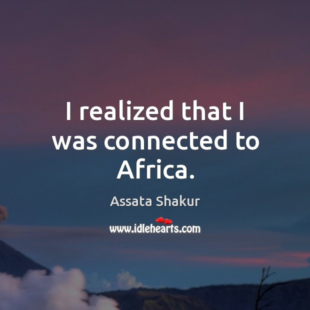 I realized that I was connected to Africa. Assata Shakur Picture Quote