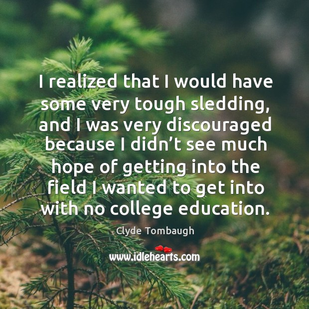 I realized that I would have some very tough sledding, and I was very discouraged because Image