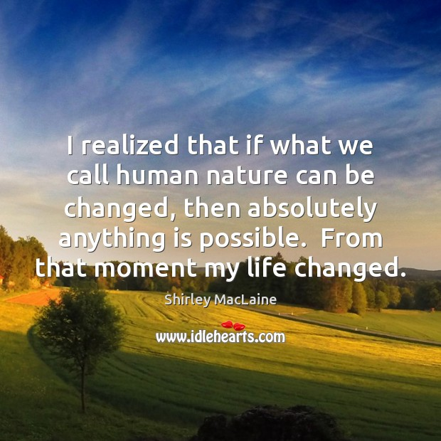 I realized that if what we call human nature can be changed, Shirley MacLaine Picture Quote