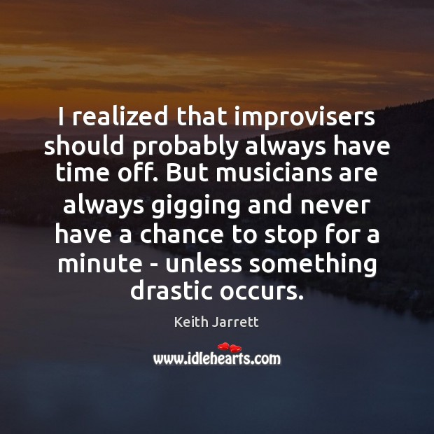 I realized that improvisers should probably always have time off. But musicians Keith Jarrett Picture Quote