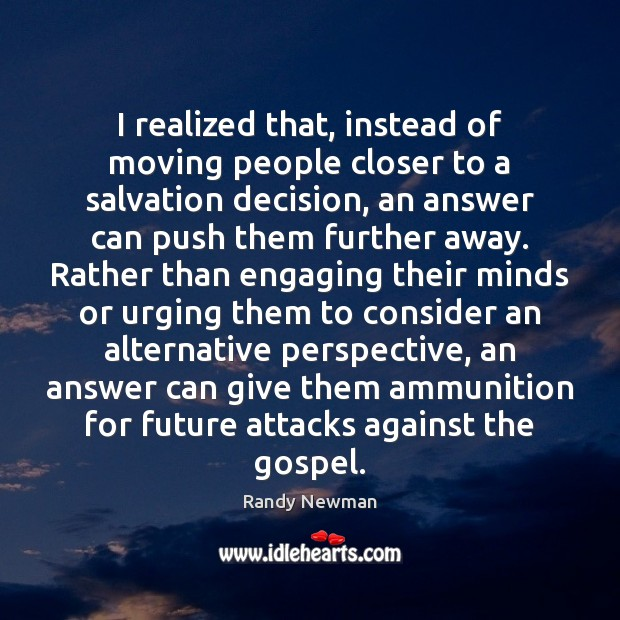 I realized that, instead of moving people closer to a salvation decision, Randy Newman Picture Quote