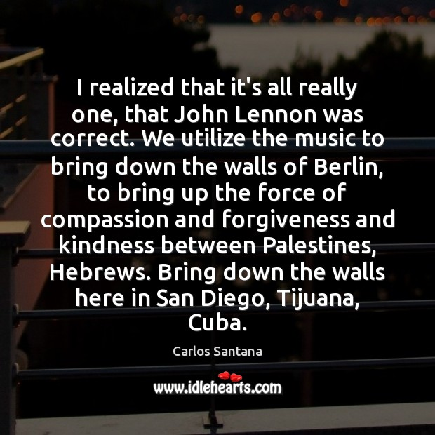 I realized that it's all really one, that John Lennon was correct. Forgive Quotes Image