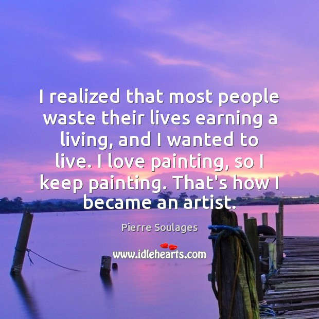 I realized that most people waste their lives earning a living, and Image