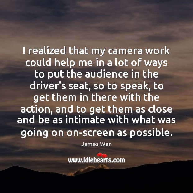 I realized that my camera work could help me in a lot James Wan Picture Quote