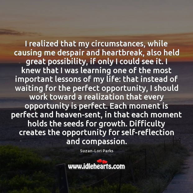 I realized that my circumstances, while causing me despair and heartbreak, also Image