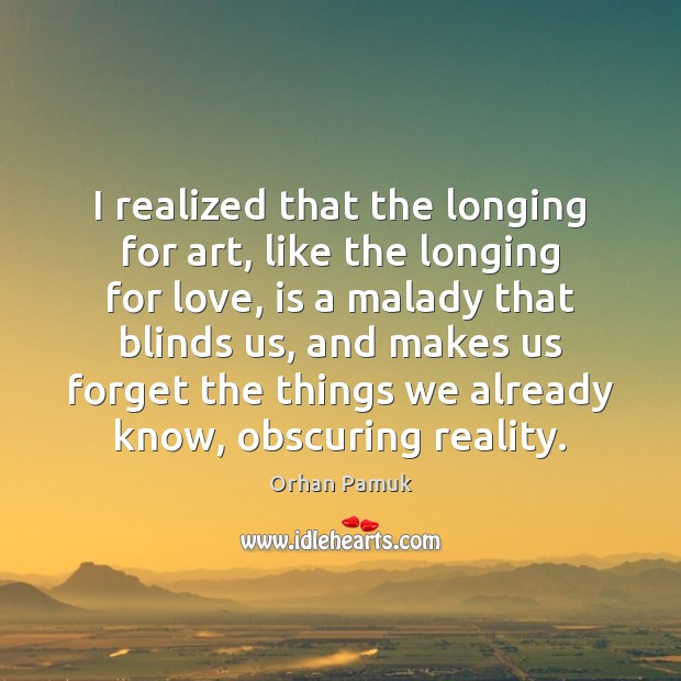 I realized that the longing for art, like the longing for love, Orhan Pamuk Picture Quote