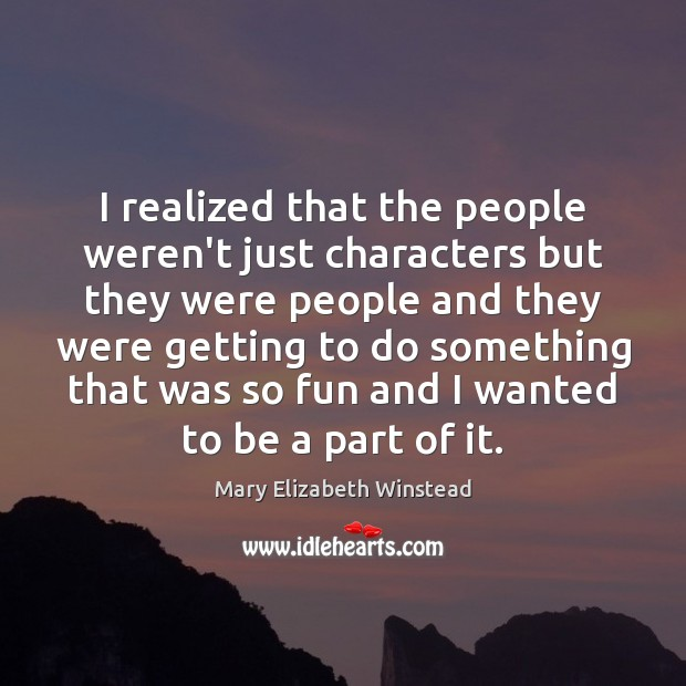 I realized that the people weren't just characters but they were people Mary Elizabeth Winstead Picture Quote