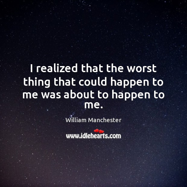 I realized that the worst thing that could happen to me was about to happen to me. Image